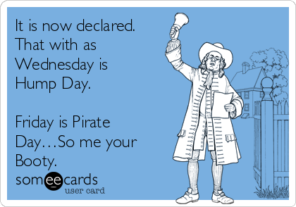 It is now declared.  That with as Wednesday is Hump Day.  Friday is Pirate Day…So me your Booty.