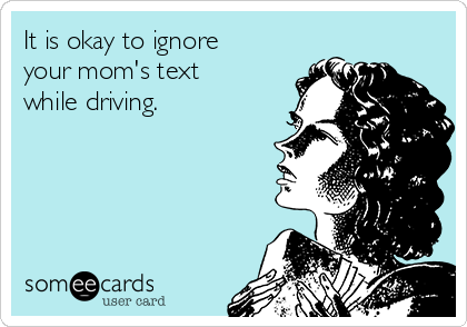 It is okay to ignore your mom's text while driving.