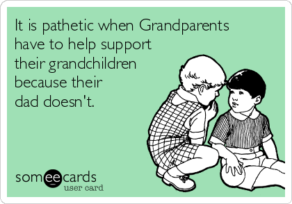 It is pathetic when Grandparents have to help support their grandchildren because their dad doesn't.