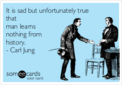 It is sad but unfortunately true that man learns nothing from history. - Carl Jung