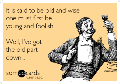 It is said to be old and wise, one must first be young and foolish.  Well, I've got the old part down...