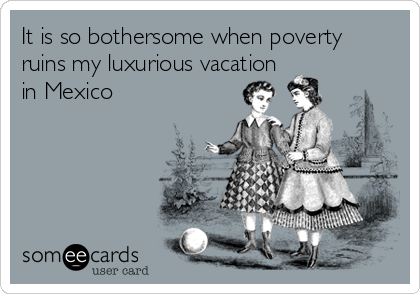It is so bothersome when poverty ruins my luxurious vacation  in Mexico
