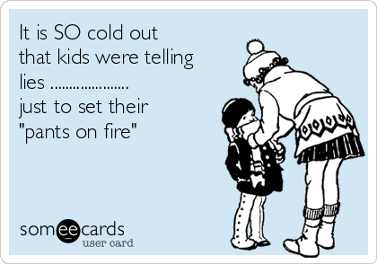 "It is SO cold out that kids were telling lies ..................... just to set their ""pants on fire"""