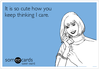 It is so cute how you keep thinking I care.