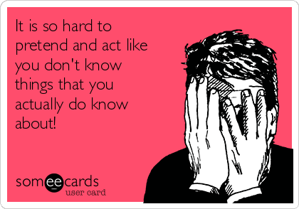 It is so hard to pretend and act like you don't know things that you actually do know about!