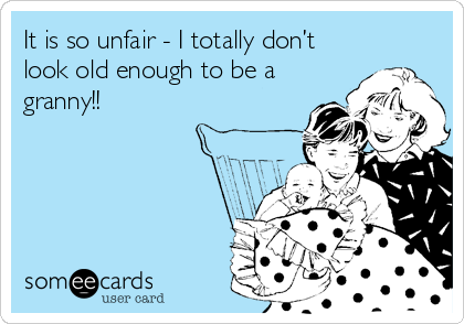 It is so unfair - I totally don't look old enough to be a granny!!