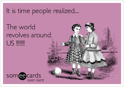 It is time people realized....  The world revolves around US !!!!!!!