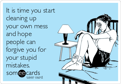 It is time you start cleaning up your own mess and hope people can forgive you for your stupid mistakes.