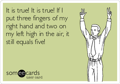 It is true! It is true! If I put three fingers of my right hand and two on my left high in the air, it still equals five!