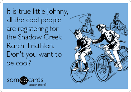 It is true little Johnny, all the cool people are registering for the Shadow Creek Ranch Triathlon. Don't you want to be cool?