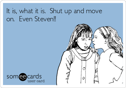 It is, what it is.  Shut up and move on.  Even Steven!!