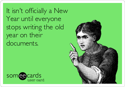 It isn't officially a New Year until everyone stops writing the old year on their documents.