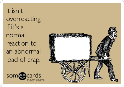 It isn't overreacting  if it's a normal reaction to an abnormal load of crap.