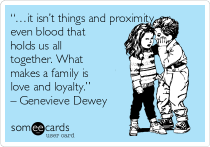 """""""…it isn't things and proximity, or even blood that holds us all together. What makes a family is love and loyalty."""" – Genevieve Dewey"""