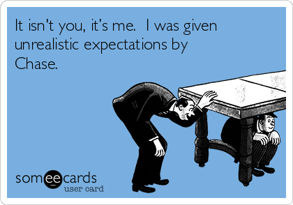It isn't you, it's me.  I was given unrealistic expectations by Chase.