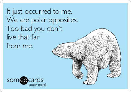 It just occurred to me. We are polar opposites. Too bad you don't live that far from me.