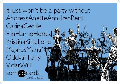 It just won't be a party without AndreasAnetteAnn-IrenBerit CarinaCecilie ElinHanneHerdisJofrid KristinaKitteLene MagnusMariaNicolai OddvarTony VidarWill