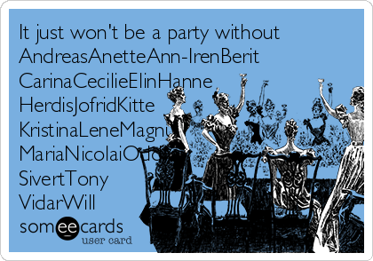 It just won't be a party without AndreasAnetteAnn-IrenBerit CarinaCecilieElinHanne HerdisJofridKitte KristinaLeneMagnu MariaNicolaiOddvar SivertTony  VidarWill