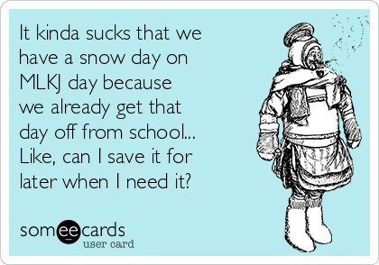 It kinda sucks that we have a snow day on MLKJ day because we already get that day off from school... Like, can I save it for later when I need it?