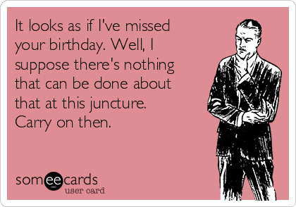 It looks as if I've missed your birthday. Well, I suppose there's nothing that can be done about that at this juncture. Carry on then.