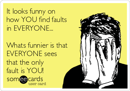 It looks funny on how YOU find faults in EVERYONE...  Whats funnier is that EVERYONE sees that the only fault is YOU!