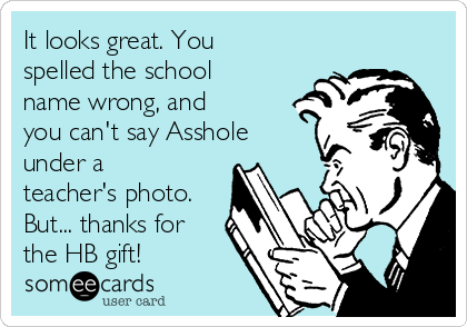 It looks great. You spelled the school name wrong, and you can't say Asshole under a teacher's photo. But... thanks for the HB gift!