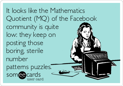 It looks like the Mathematics Quotient (MQ) of the Facebook community is quite low: they keep on posting those boring, sterile number patterns puzzles.