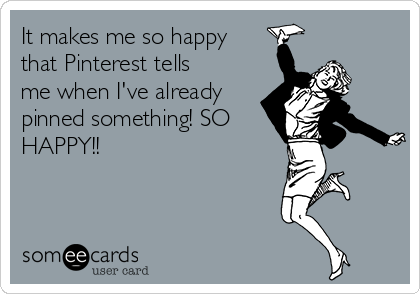 It makes me so happy that Pinterest tells me when I've already pinned something! SO HAPPY!!