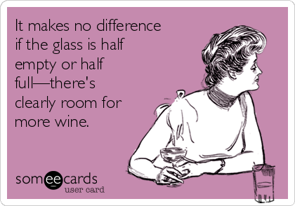 It makes no difference if the glass is half empty or half full—there's clearly room for more wine.