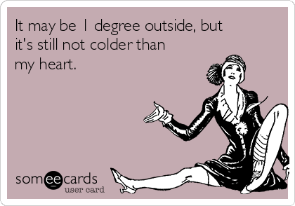 It may be 1 degree outside, but it's still not colder than my heart.