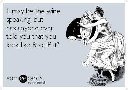 It may be the wine speaking, but has anyone ever told you that you look like Brad Pitt?