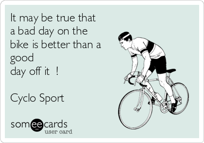 It may be true that a bad day on the bike is better than a good day off it  !  Cyclo Sport