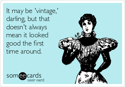 It may be 'vintage,' darling, but that doesn't always mean it looked good the first time around.
