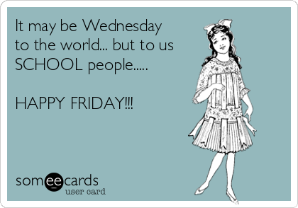 It may be Wednesday to the world... but to us SCHOOL people.....  HAPPY FRIDAY!!!