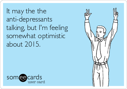 It may the the  anti-depressants talking, but I'm feeling  somewhat optimistic about 2015.