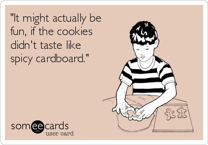 """""""It might actually be fun, if the cookies didn't taste like spicy cardboard."""""""
