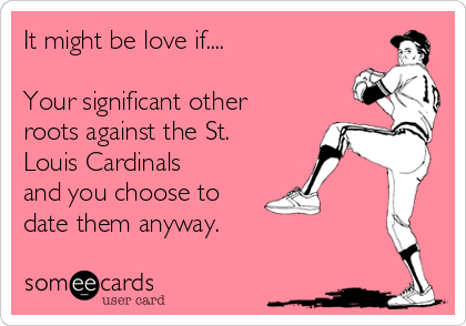 It might be love if....  Your significant other roots against the St. Louis Cardinals and you choose to date them anyway.
