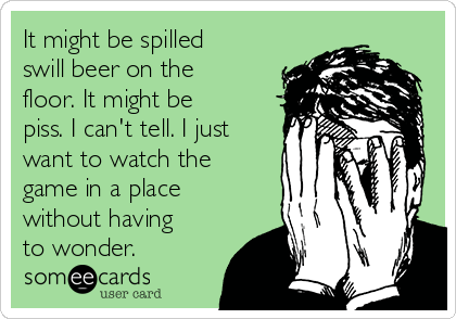 It might be spilled swill beer on the floor. It might be piss. I can't tell. I just want to watch the game in a place without having to wonder.