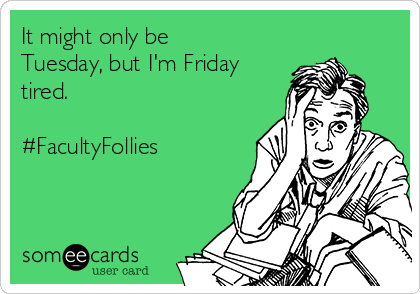 It might only be Tuesday, but I'm Friday tired.  #FacultyFollies