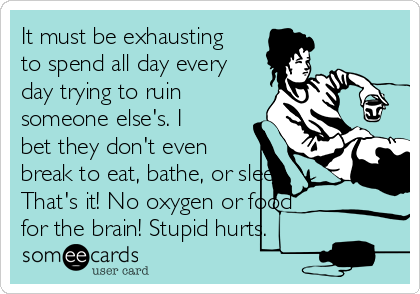 It must be exhausting to spend all day every day trying to ruin someone else's. I bet they don't even break to eat, bathe, or sleep. That's it! No oxygen or food for the brain! Stupid hurts.