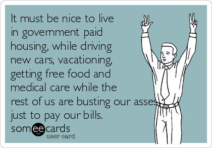 It must be nice to live in government paid housing, while driving new cars, vacationing, getting free food and medical care while the rest of us are busting our asses just to pay our bills.