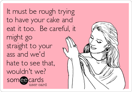 It must be rough trying to have your cake and eat it too.  Be careful, it might go straight to your ass and we'd hate to see that, wouldn't we?