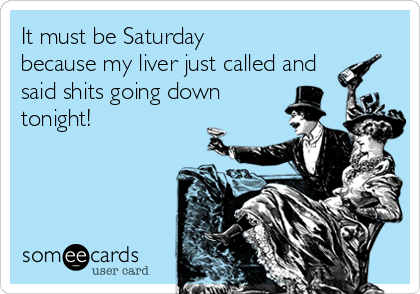 It must be Saturday because my liver just called and said shits going down tonight!