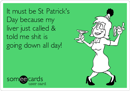 It must be St Patrick's Day because my liver just called & told me shit is going down all day!