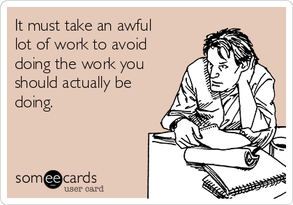 It must take an awful lot of work to avoid doing the work you should actually be doing.