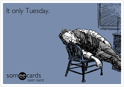 It only Tuesday.