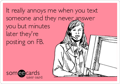 It really annoys me when you text someone and they never answer you but minutes later they're posting on FB.