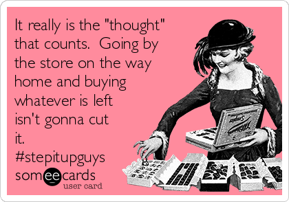 """It really is the """"thought"""" that counts.  Going by the store on the way home and buying whatever is left isn't gonna cut it.  #stepitupguys"""