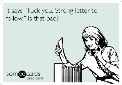 """It says, """"Fuck you. Strong letter to follow."""" Is that bad?"""