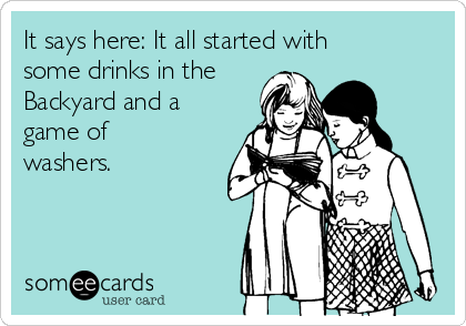 It says here: It all started with some drinks in the Backyard and a game of washers.